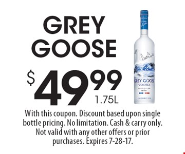 $49.99 1.75L Grey Goose. With this coupon. Discount based upon single bottle pricing. No limitation. Cash & carry only. Not valid with any other offers or prior purchases. Expires 7-28-17.