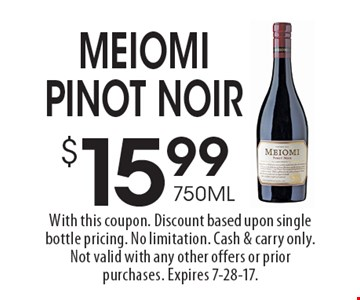$15.99 750 ML Meiomi Pinot Noir. With this coupon. Discount based upon single bottle pricing. No limitation. Cash & carry only. Not valid with any other offers or prior purchases. Expires 7-28-17.