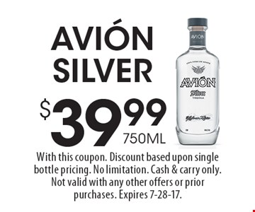$39.99 750ML Avion Silver. With this coupon. Discount based upon single bottle pricing. No limitation. Cash & carry only. Not valid with any other offers or prior purchases. Expires 7-28-17.