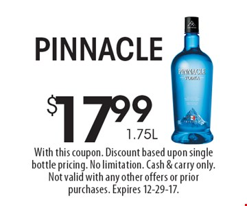 $17.99 1.75L Pinnacle. With this coupon. Discount based upon single bottle pricing. No limitation. Cash & carry only. Not valid with any other offers or prior purchases. Expires 12-29-17.