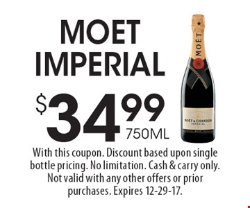$34.99 750ML Moet Imperial. With this coupon. Discount based upon single bottle pricing. No limitation. Cash & carry only. Not valid with any other offers or prior purchases. Expires 12-29-17.