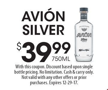 $39.99 750ML Avion Silver. With this coupon. Discount based upon single bottle pricing. No limitation. Cash & carry only. Not valid with any other offers or prior purchases. Expires 12-29-17.