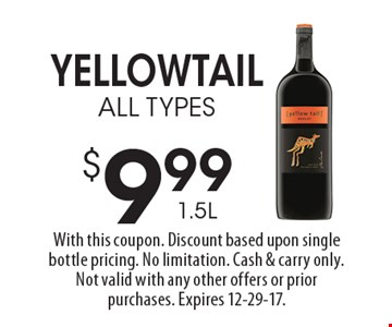 $9.99 1.5L Yellowtail ALL TYPES. With this coupon. Discount based upon single bottle pricing. No limitation. Cash & carry only. Not valid with any other offers or prior purchases. Expires 12-29-17.
