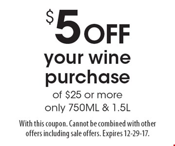 $5 OFF your wine purchase of $25 or more only 750ML & 1.5L. With this coupon. Cannot be combined with other offers including sale offers. Expires 12-29-17.