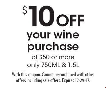 $10 OFF your wine purchase of $50 or more only 750ML & 1.5L. With this coupon. Cannot be combined with other offers including sale offers. Expires 12-29-17.