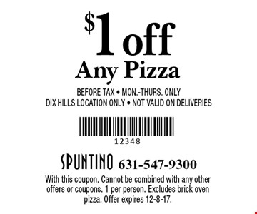 $1 off any pizza. Before tax. Mon.-Thurs. Only. DIX Hills Location Only. Not valid on Deliveries. With this coupon. Cannot be combined with any other offers or coupons. 1 per person. Excludes brick oven pizza. Offer expires 12-8-17.