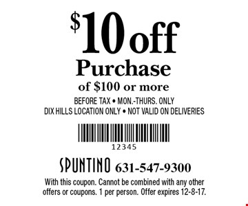$10 off purchase of $100 or more. Before tax. Mon.-Thurs. only. DIX Hills Location Only. Not valid on Deliveries. With this coupon. Cannot be combined with any other offers or coupons. 1 per person. Offer expires 12-8-17.