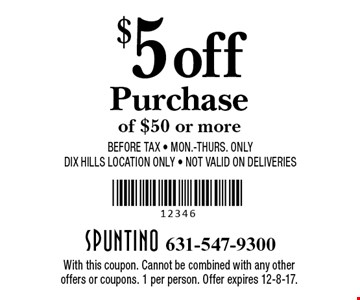$5 off purchase of $50 or more. Before tax. Mon.-Thurs. only. DIX Hills Location Only. Not valid on Deliveries. With this coupon. Cannot be combined with any other offers or coupons. 1 per person. Offer expires 12-8-17.