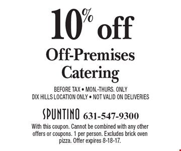 10% Off Off-Premises Catering. Before Tax. Mon.-Thurs. Only. DIX Hills Location Only. Not valid on Deliveries. With this coupon. Cannot be combined with any other offers or coupons. 1 per person. Excludes brick oven pizza. Offer expires 8-18-17.
