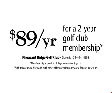 $89/yr for a 2-year golf club membership*. *Membership is good for 7 days a week for 2-years. With this coupon. Not valid with other offers or prior purchases. Expires 10-29-17.