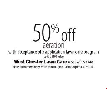 50% off aeration with acceptance of 5 application lawn care program, up to a $100 value. New customers only. With this coupon. Offer expires 4-30-17.