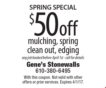 $50 off mulching, spring clean out, edging. Any job booked before April 1st. Call for details. With this coupon. Not valid with other offers or prior services. Expires 4/1/17.