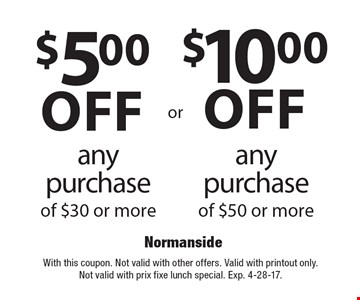 $10.00 off any purchase of $50 or more OR $5.00 off any purchase of $30 or more. With this coupon. Not valid with other offers. Valid with printout only. Not valid with prix fixe lunch special. Exp. 4-28-17.