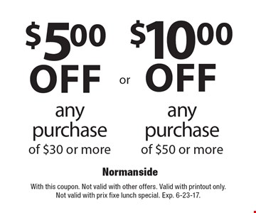 $10.00off any purchase of $50 or more. $5.00off any purchase of $30 or more. With this coupon. Not valid with other offers. Valid with printout only. Not valid with prix fixe lunch special. Exp. 6-23-17.