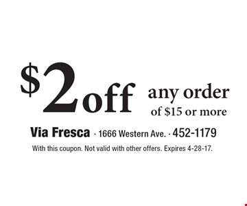 $2 off any order of $15 or more. With this coupon. Not valid with other offers. Expires 4-28-17.