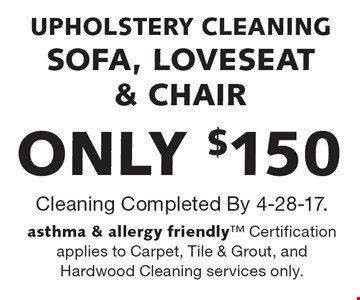 ONLY $150 UPHOLSTERY CLEANING SOFA, LOVESEAT & CHAIR. Cleaning Completed By 4-28-17.asthma & allergy friendly Certification applies to Carpet, Tile & Grout, and Hardwood Cleaning services only.