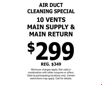 Air duct cleaning special $299 - 10 vents main supply & main return. REG. $349. Minimum charges apply. Not valid in combination with other coupons or offers. Valid at participating locations only. Certain restrictions may apply. Call for details.
