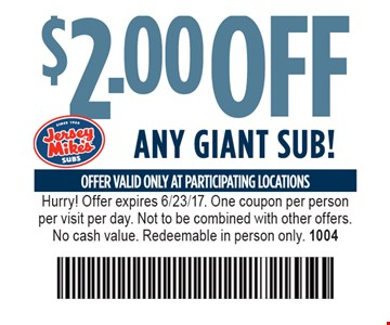 $2.00 Off Any Giant Sub! Offer valid only at participating locations. Hurry! Offer expires 6/23/17. One coupon per person per visit per day. Not to be combined with other offers. No cash value. Redeemable in person only. 1004