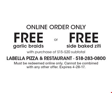 Online order only free side baked ziti with purchase of $15-$20 subtotal. free garlic braids with purchase of $15-$20 subtotal. Must be redeemed online only. Cannot be combined with any other offer. Expires 4-28-17.