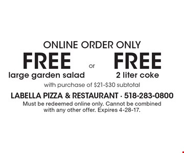 Online order only free 2 liter coke with purchase of $21-$30 subtotal. free large garden salad with purchase of $21-$30 subtotal. Must be redeemed online only. Cannot be combined with any other offer. Expires 4-28-17.
