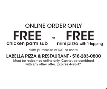 Online order only free mini pizza with 1-topping with purchase of $31 or more. free chicken parm sub with purchase of $31 or more. Must be redeemed online only. Cannot be combined with any other offer. Expires 4-28-17.