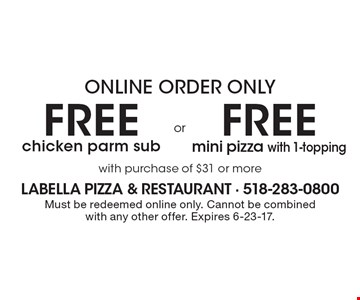 Online order only. Free mini pizza with 1-topping with purchase of $31 or more OR free chicken parm sub with purchase of $31 or more. Must be redeemed online only. Cannot be combined with any other offer. Expires 6-23-17.