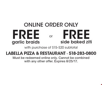 Online order only free side baked ziti with purchase of $15-$20 subtotal OR free garlic braids with purchase of $15-$20 subtotal. Must be redeemed online only. Cannot be combined with any other offer. Expires 8/25/17.