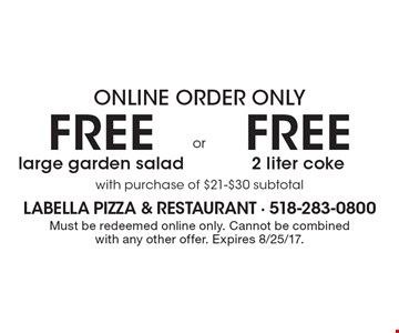 Online order only free 2 liter coke with purchase of $21-$30 subtotal OR free large garden salad with purchase of $21-$30 subtotal. Must be redeemed online only. Cannot be combined with any other offer. Expires 8/25/17.