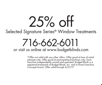 25% off Selected Signature Series Window Treatments. *Offer not valid with any other offers. Offer good at time of initial estimate only. Offer good at participating franchises only. Each franchise independently owned and operated. Budget Blinds is a registered trademark of Budget Blinds, Inc. and a Home Franchise Concepts brand. Offer valid through 4/21/17.