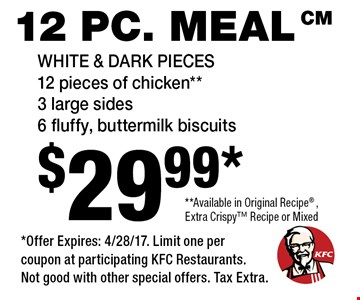 12 pc. meal $29.99* White & Dark Pieces 12 pieces of chicken** 3 large sides, 6 fluffy, buttermilk biscuits **Available in Original Recipe, Extra Crispy Recipe or Mixed. *Offer Expires: 4/28/17. Limit one per coupon at participating KFC Restaurants. Not good with other special offers. Tax Extra.