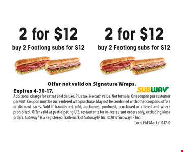 2 for $12 buy 2 Footlong subs for $12. Offer not valid on Signature Wraps.Expires 4-30-17.Additional charge for extras and deluxe. Plus tax. No cash value. Not for sale. One coupon per customer per visit. Coupon must be surrendered with purchase. May not be combined with other coupons, offers or discount cards. Void if transferred, sold, auctioned, produced, purchased or altered and where prohibited. Offer valid at participating U.S. restaurants for in-restaurant orders only, excluding kiosk orders. Subway is a Registered Trademark of Subway IP Inc. 2017 Subway IP Inc.Local FAF Market 047-0