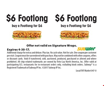 $6 Footlong buy a Footlong for $6. Offer not valid on Signature Wraps.Expires 4-30-17.Additional charge for extras and deluxe. Plus tax. No cash value. Not for sale. One coupon per customer per visit. Coupon must be surrendered with purchase. May not be combined with other coupons, offers or discount cards. Void if transferred, sold, auctioned, produced, purchased or altered and where prohibited. All chip-related trademarks are owned by Frito-Lay North America, Inc. Offer valid at participating U.S. restaurants for in-restaurant orders only, excluding kiosk orders. Subway is a Registered Trademark of Subway IP Inc. 2017 Subway IP Inc.Local FAF Market 047-0