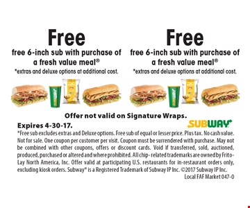 Free free 6-inch sub with purchase of a fresh value meal. *Extras and deluxe options at additional cost. Offer not valid on Signature Wraps.Expires 4-30-17.*Free sub excludes extras and Deluxe options. Free sub of equal or lesser price. Plus tax. No cash value. Not for sale. One coupon per customer per visit. Coupon must be surrendered with purchase. May not be combined with other coupons, offers or discount cards. Void if transferred, sold, auctioned, produced, purchased or altered and where prohibited. All chip- related trademarks are owned by Frito-Lay North America, Inc. Offer valid at participating U.S. restaurants for in-restaurant orders only, excluding kiosk orders. Subway is a Registered Trademark of Subway IP Inc. 2017 Subway IP Inc.Local FAF Market 047-0