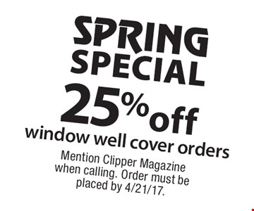 SPRING SPECIAL. 25% off window well cover orders. Mention Clipper Magazine when calling. Order must be placed by 4/21/17.