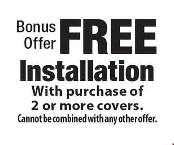 Bonus Offer, FREE Installation With purchase of 2 or more covers. Cannot be combined with any other offer.