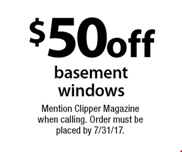 $50 off basement windows. Mention Clipper Magazine when calling. Order must be placed by 7/31/17.