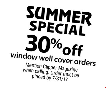 SUMMER SPECIAL! 30% off window well cover orders. Mention Clipper Magazine when calling. Order must be placed by 7/31/17.