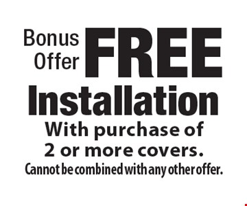 Bonus offer. Free installation with purchase of 2 or more covers. Cannot be combined with any other offer.