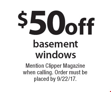 $50 off basement windows. Mention Clipper Magazine when calling. Order must be placed by 9/22/17.