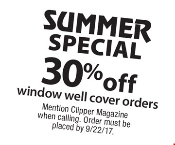 Summer special. 30% off window well cover orders. Mention Clipper Magazine when calling. Order must be placed by 9/22/17.