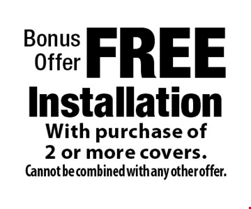 Bonus Offer - FREE Installation With purchase of 2 or more covers. Cannot be combined with any other offer.