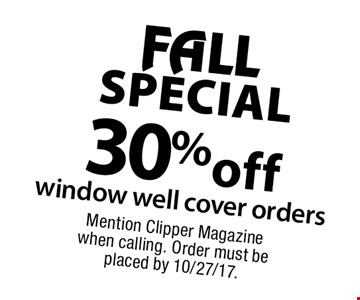 FALL SPECIAL - 30% off window well cover orders. Mention Clipper Magazine when calling. Order must be placed by 10/27/17.