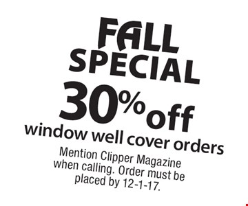 FALL SPECIAL 30%off window well cover orders. Mention Clipper Magazine when calling. Order must be placed by 12-1-17.