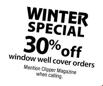 WINTER SPECIAL 30% off window well cover orders. Mention Clipper Magazine when calling.