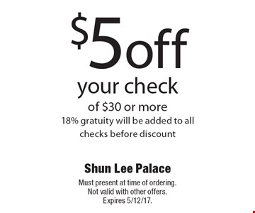 $5 off your check of $30 or more. 18% gratuity will be added to all checks before discount. Must present at time of ordering. Not valid with other offers. Expires 5/12/17.