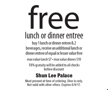 Free lunch or dinner entree - buy 1 lunch or dinner entree & 2 beverages, receive an additional lunch or dinner entree of equal or lesser value free. Max value lunch $7. Max value dinner $10. 18% gratuity will be added to all checks before discount. Must present at time of ordering. Dine in only. Not valid with other offers. Expires 6/9/17.