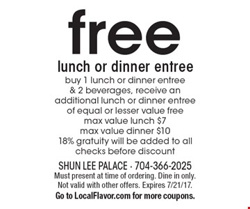 Free lunch or dinner entree. Buy 1 lunch or dinner entree& 2 beverages, receive an additional lunch or dinner entree of equal or lesser value free. Max value lunch $7max value dinner $10 18% gratuity will be added to all checks before discount. Must present at time of ordering. Dine in only. Not valid with other offers. Expires 7/21/17.Go to LocalFlavor.com for more coupons.
