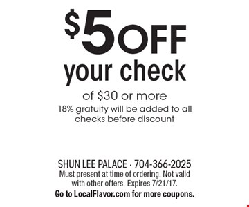 $5 OFF your check of $30 or more. 18% gratuity will be added to all checks before discount. Must present at time of ordering. Not valid with other offers. Expires 7/21/17.Go to LocalFlavor.com for more coupons.