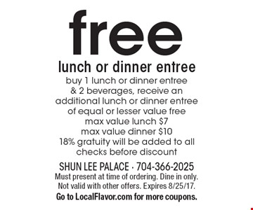 free lunch or dinner entree buy 1 lunch or dinner entree & 2 beverages, receive an additional lunch or dinner entree of equal or lesser value free, max value lunch $7, max value dinner $10 18% gratuity will be added to all checks before discount. Must present at time of ordering. Dine in only. Not valid with other offers. Expires 8/25/17. Go to LocalFlavor.com for more coupons.