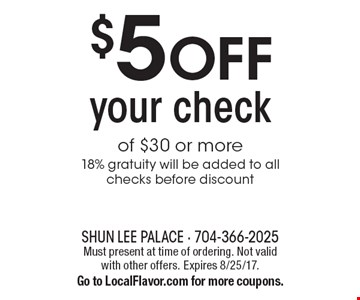 $5 OFF your check of $30 or more18% gratuity will be added to all checks before discount. Must present at time of ordering. Not valid with other offers. Expires 8/25/17. Go to LocalFlavor.com for more coupons.